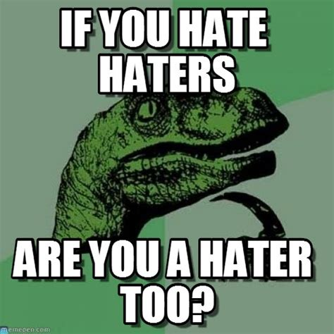 Haters Memes - if you hate haters philosoraptor meme on memegen