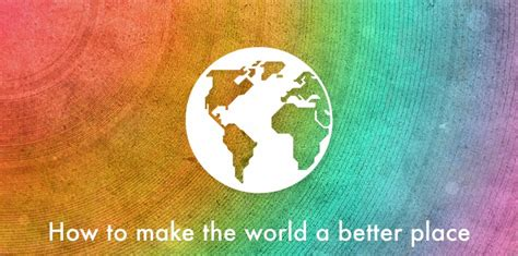 make the world a better place to live how to make the world a better place to live essay paper