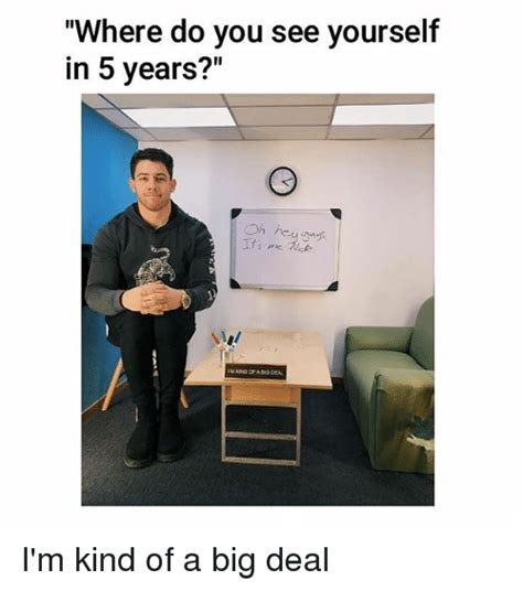 Where Do You See Yourself 5 Years From Now Mba by 25 Best Memes About Im Of A Big Deal Im Of