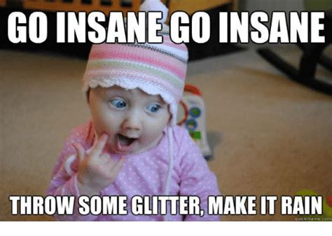 Glitter Meme - go insane go insane throw some glitter make it rain quick