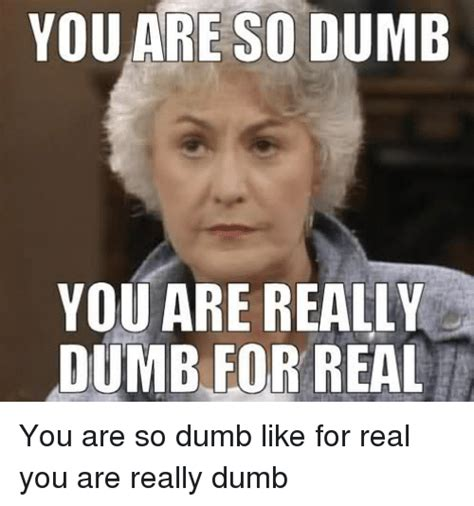Dumb Meme - 25 best memes about you are so dumb you are really dumb