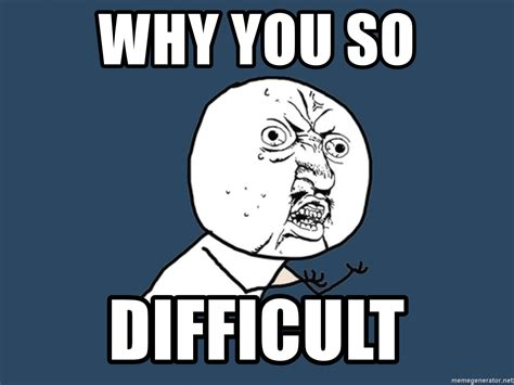 Why U So Meme - why you so difficult y u no meme generator