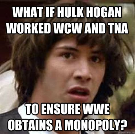 Wcw Meme - what if hulk hogan worked wcw and tna to ensure wwe obtains a monopoly conspiracy keanu