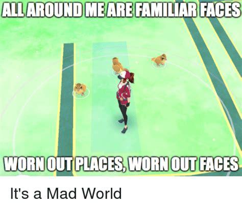 Mad World Meme - allaroundme are familiar faces wornoutplaces wornout faces