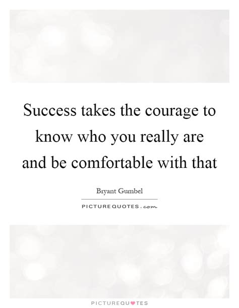 Be Comfortable With by Success Takes The Courage To Who You Really Are And