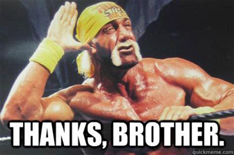 Hulk Hogan Meme - thanks brother hulk hogan quickmeme