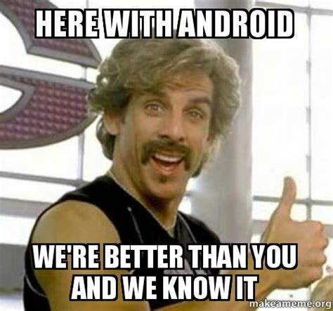 We Know Meme - here with android we re better than you and we know it