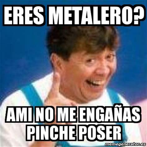 Poser Memes - meme personalizado eres metalero ami no me enga 241 as