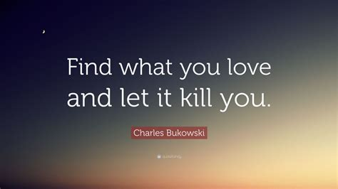 pleaseeee find what you love and let it kill you charles bukowski quote find what you love and let it