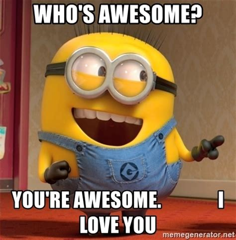 whose awesome you re awesome who s awesome you re awesome i you dave le minion