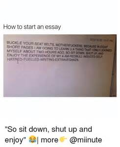 How To Start An Essay Writing by 25 Best Memes About Sit Shut Up Sit Shut Up Memes