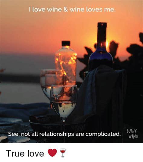 I Love Wine Meme - il love wine wine loves me lushy wino see not all