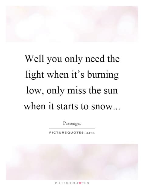 Only Need The Light well you only need the light when it s burning low only