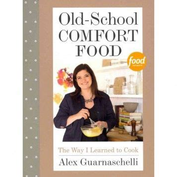alex comfort books old school comfort food by alex guarnaschelli available