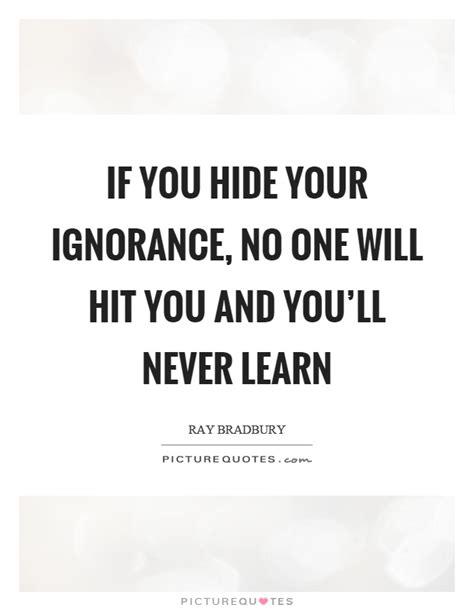Will Never Learn by If You Hide Your Ignorance No One Will Hit You And You Ll
