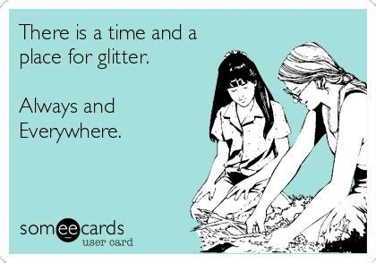 Glitter Meme - there is a time and a place for glitter always and