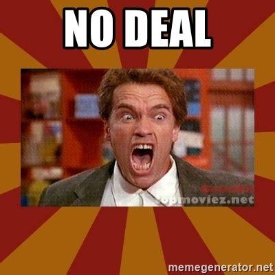 Deal Meme - no deal angry arnold schwarzenegger meme generator