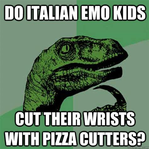 Funny Italian Memes - do italian emo kids cut their wrists with pizza cutters