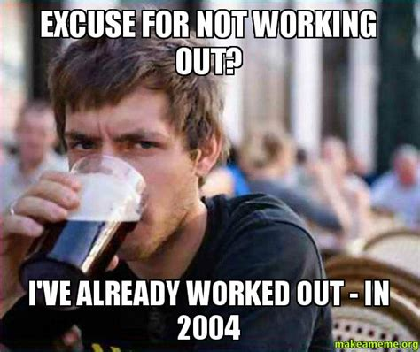 Not Working Meme - excuse for not working out i ve already worked out in