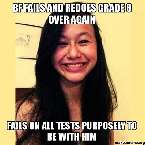 Asian Girlfriend Meme - bf fails and redoes grade 8 over again fails on all tests