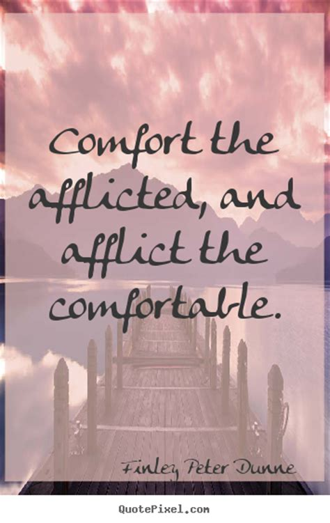 comfort the afflicted and afflict the comfortable finley peter dunne picture sayings comfort the afflicted