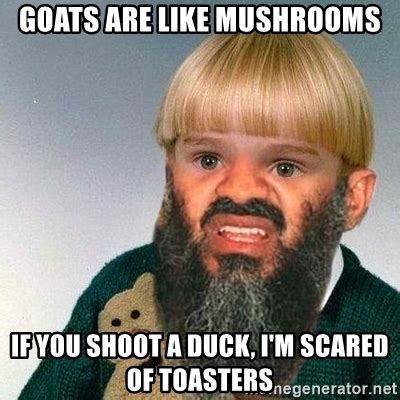 Mushroom Meme - goats are like mushrooms if you shoot a duck i m scared
