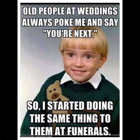Adult Funny Memes - old people at weddings always poke me and say you are next