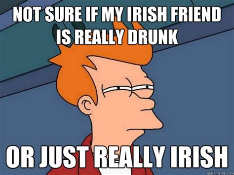 Irish Meme - not sure if my irish friend is really drunk or just really