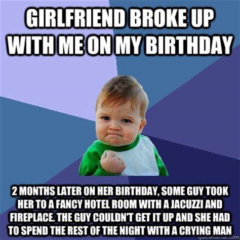 Girlfriend Birthday Meme - girlfriend broke up with me on my birthday 2 months later