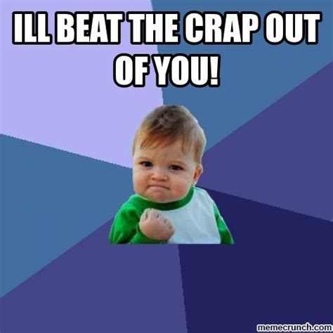 beat your out i ll beat the crap out of you