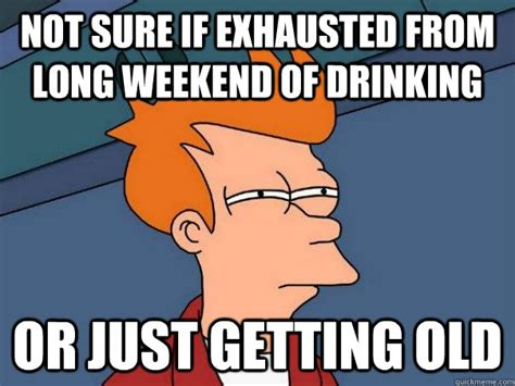 Long Weekend Meme - not sure if exhausted from long weekend of drinking or just getting old futurama fry quickmeme