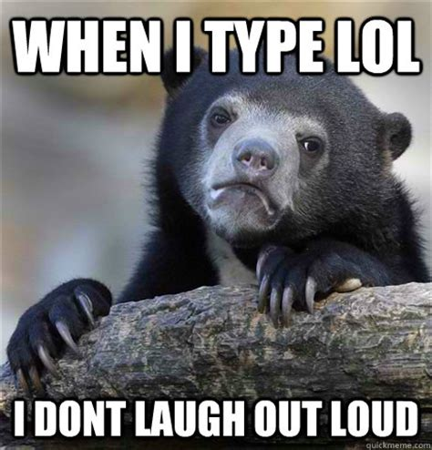 Laugh Out Loud Meme - when i type lol i dont laugh out loud confession bear quickmeme