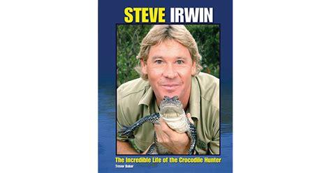 biography book on steve irwin steve irwin the incredible life of the crocodile hunter
