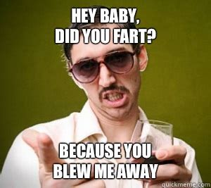 You Blew It Meme - hey baby did you fart because you blew me away fart