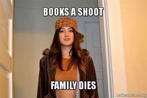 Scumbag Stacy Meme Generator - books a shoot family dies make a meme