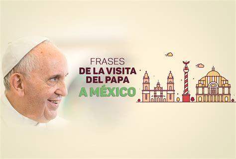 2016 el papa en mexico las frases m 225 s relevantes del papa francisco en m 233 xico