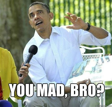 Mad Bro Meme - you mad bro crazy obama quickmeme
