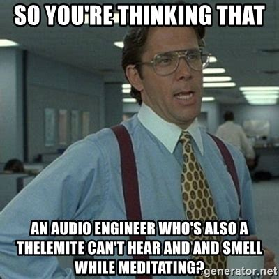 Sound Engineer Meme - so you re thinking that an audio engineer who s also a