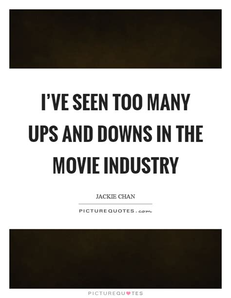 film industry quotes i ve seen too many ups and downs in the movie industry