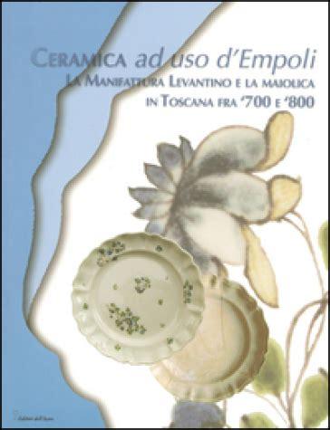 libreria mondadori empoli ceramica ad uso d empoli la maiolica in toscana tra 700