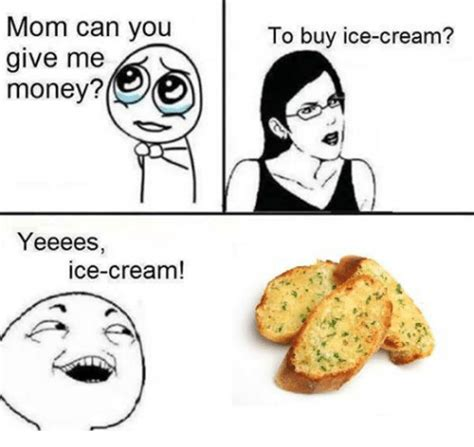 Give Me Money Meme - mom can you give me money yeeees ice cream to buy ice