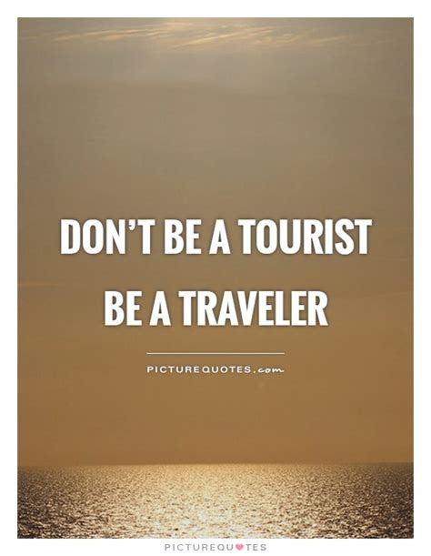 don t be a tourist be a traveler picture quotes