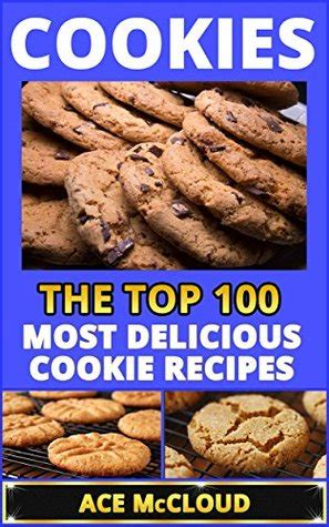 cookie cookbook 100 cookie recipes books cookies the top 100 most delicious cookie recipes by ace