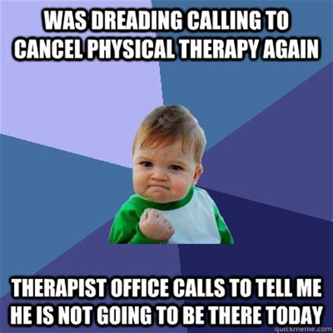 Physical Therapy Memes - was dreading calling to cancel physical therapy again