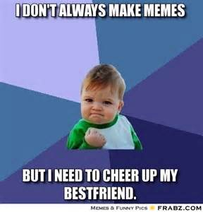 Cheer Up Meme - best friend cheer up meme