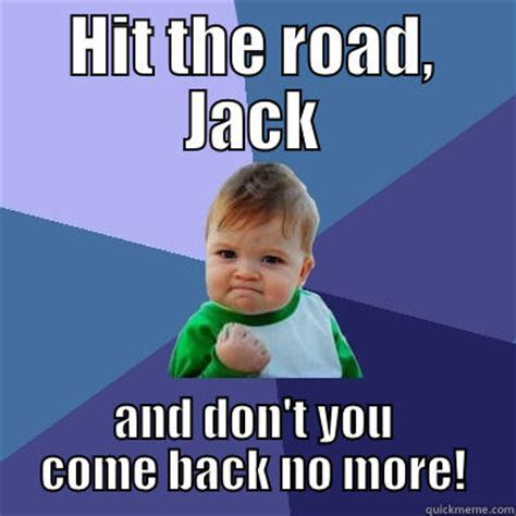 Jack Meme - hit the road jack quickmeme
