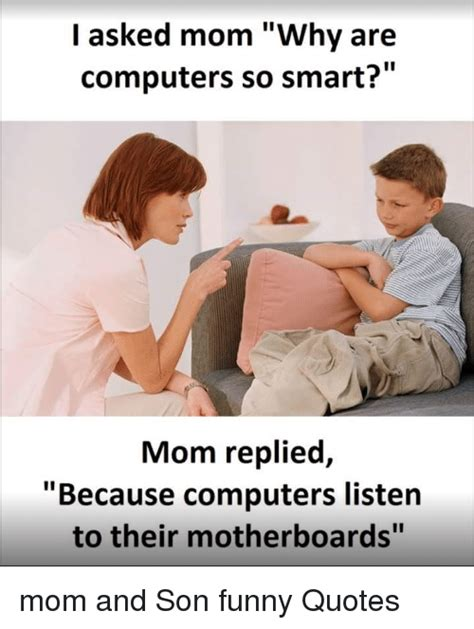 Mother And Son Meme - i asked mom why are computers so smart mom replied