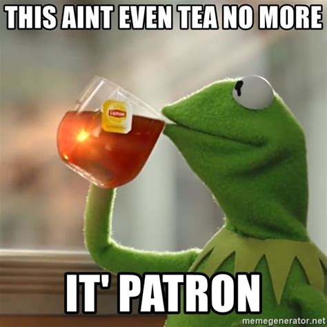 Patron Meme - this aint even tea no more it patron kermit the frog