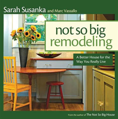 not so big not so big remodeling how to achieve big results on a