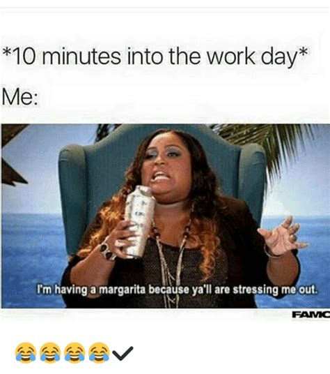 Stress Meme - 10 minutes into the work day me i m having a margarita